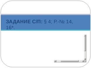 ЗАДАНИЕ С/П: § 4; Р.-№ 14, 16*.