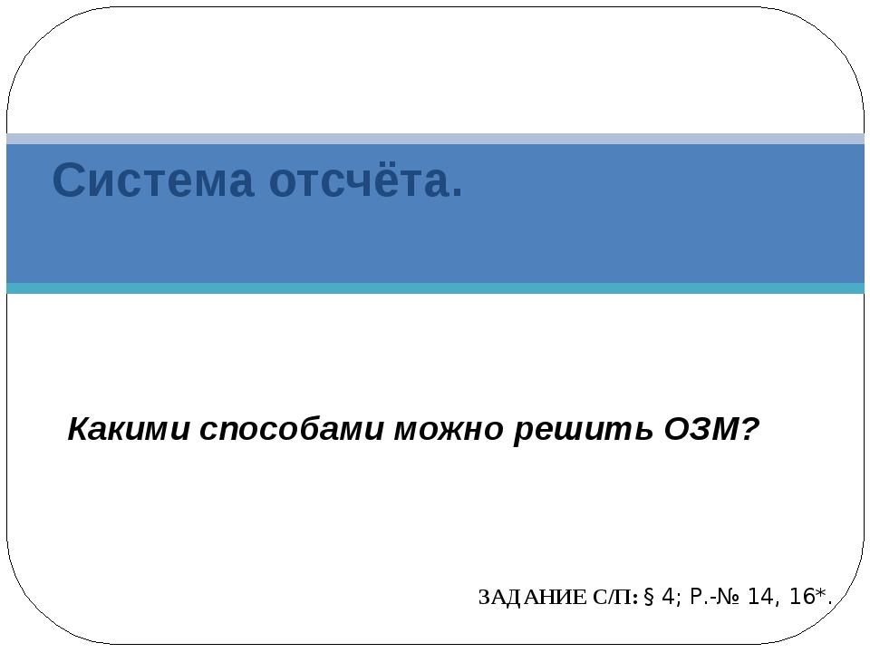 Система отсчёта. ЗАДАНИЕ С/П: § 4; Р.-№ 14, 16*. Какими способами можно решит...