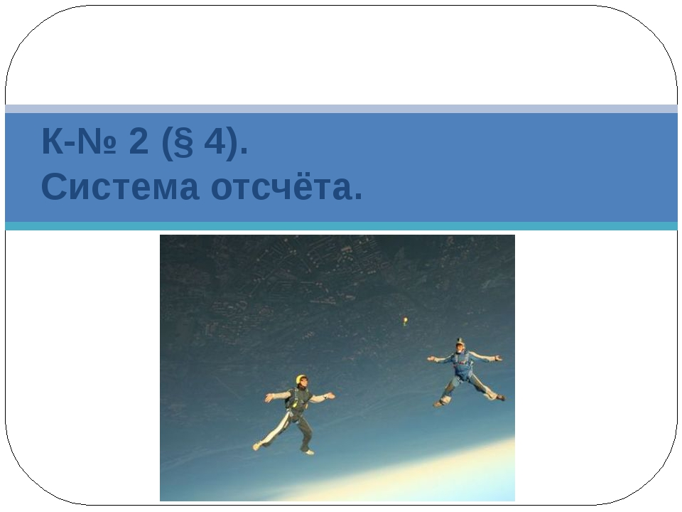 К-№ 2 (§ 4). Система отсчёта.