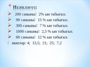 200 санының 2% ын табыгыз. 90 санының 15 % ын табыгыз. 300 санының 7 % ын та