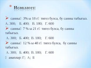 санның 3% ы 18 гә тигез булса, бу санны табыгыз. А. 300; Б. 400; В. 180; Г.