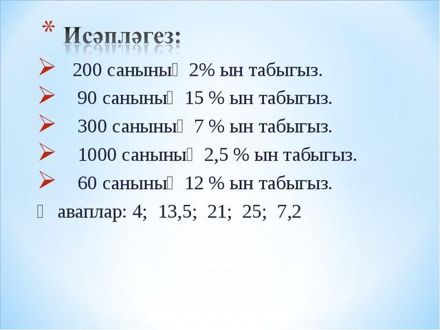 200 санының 2% ын табыгыз. 90 санының 15 % ын табыгыз. 300 санының 7 % ын та...