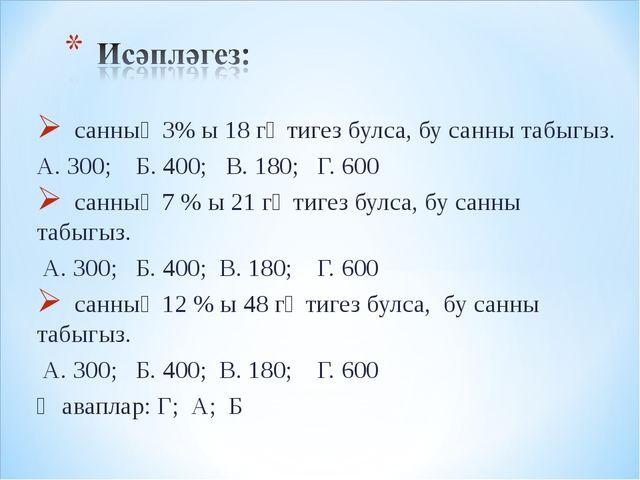 санның 3% ы 18 гә тигез булса, бу санны табыгыз. А. 300; Б. 400; В. 180; Г....