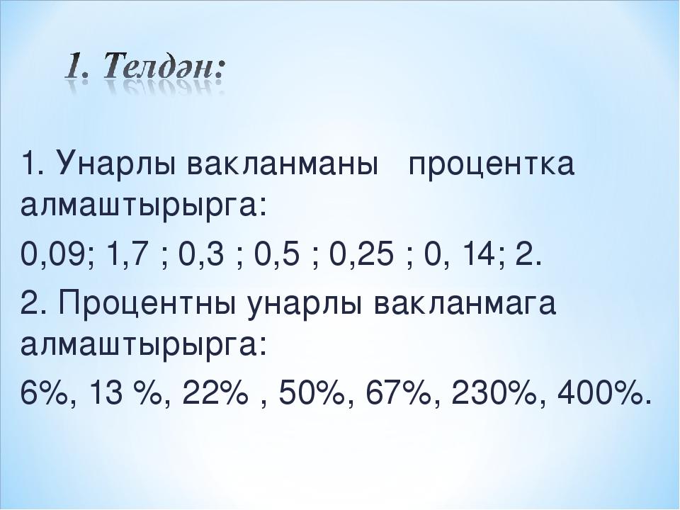 1. Унарлы вакланманы процентка алмаштырырга: 0,09; 1,7 ; 0,3 ; 0,5 ; 0,25 ; 0...
