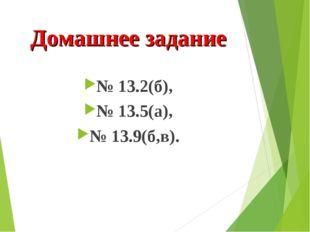 Домашнее задание № 13.2(б), № 13.5(а), № 13.9(б,в).