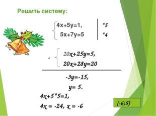 4х+5у=1, 5х+7у=5 20х+25у=5, 20х+28у=20 *5 *4 - -3у=-15, у= 5. 4х+5*5=1, 4x =