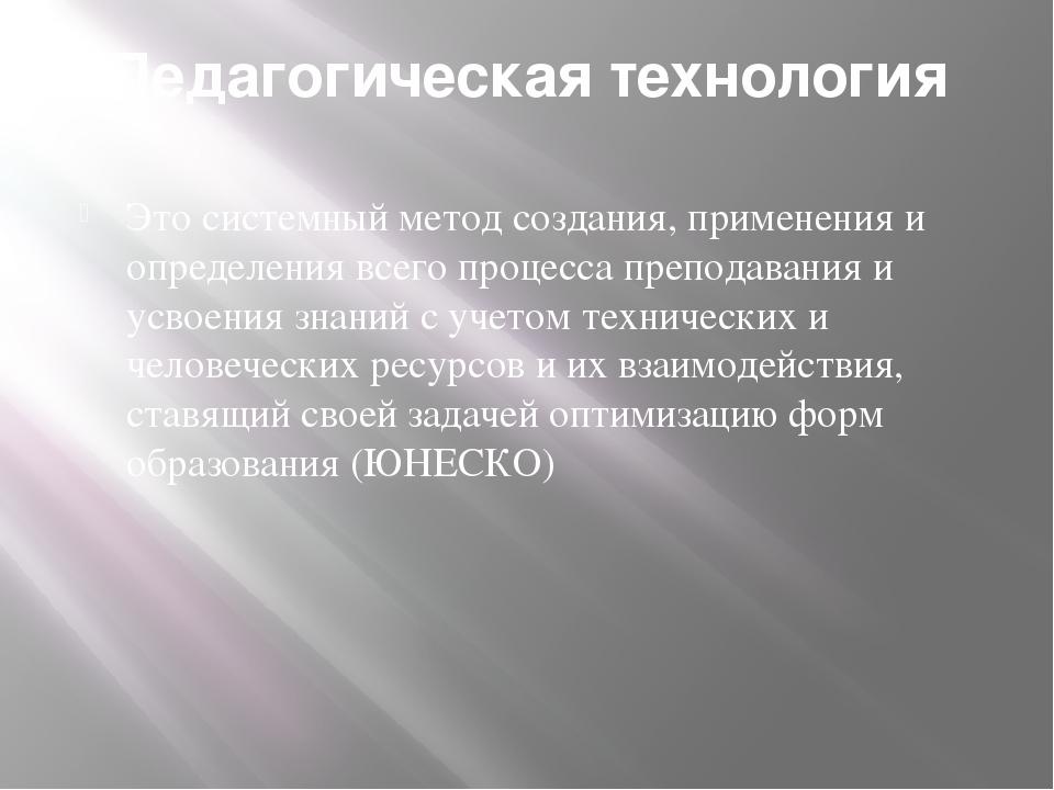 Педагогическая технология Это системный метод создания, применения и определе...
