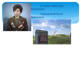 22 июня 1963 года Валентине Терешковой было присвоено звание Героя Советског