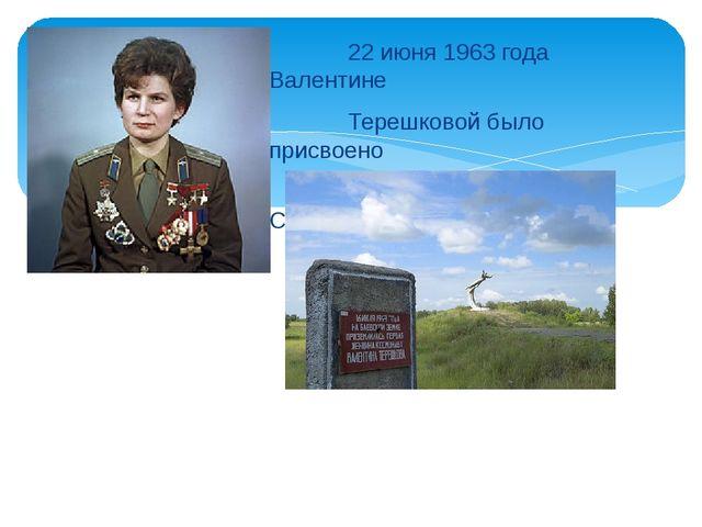 22 июня 1963 года Валентине Терешковой было присвоено звание Героя Советског...