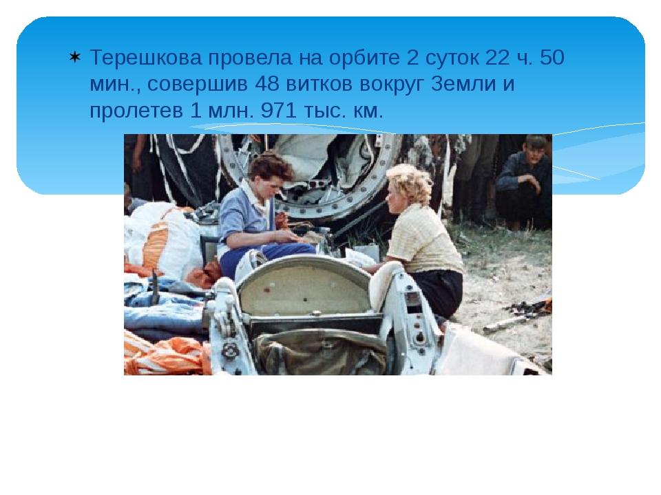 Терешкова провела на орбите 2 суток 22 ч. 50 мин., совершив 48 витков вокруг...