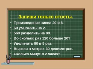 Запиши только ответы. Произведение чисел 20 и 8. 60 умножить на 2. 560 раздел