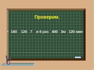 Проверим. 160 120 7 в 6 раз 400 3м 120 мин