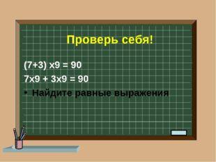 Проверь себя! (7+3) х9 = 90 7х9 + 3х9 = 90 Найдите равные выражения