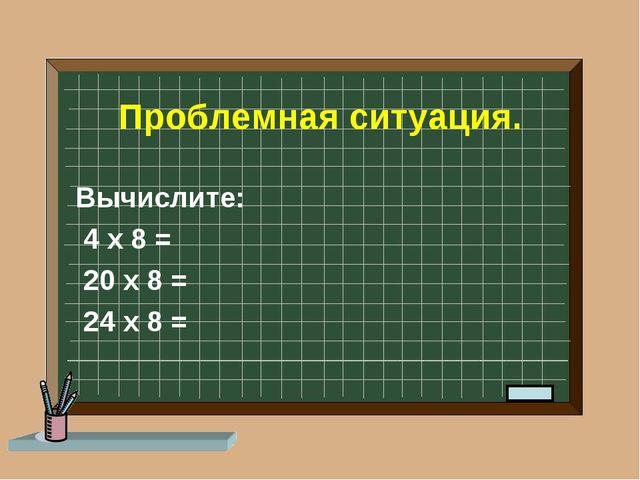 Проблемная ситуация. Вычислите: 4 х 8 = 20 х 8 = 24 х 8 =