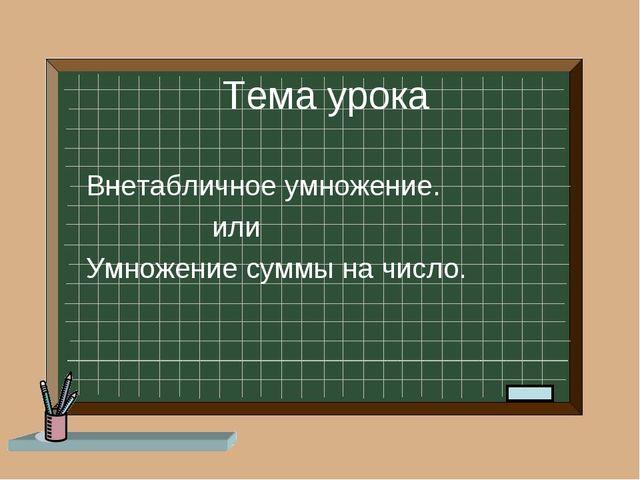 Тема урока Внетабличное умножение. или Умножение суммы на число.