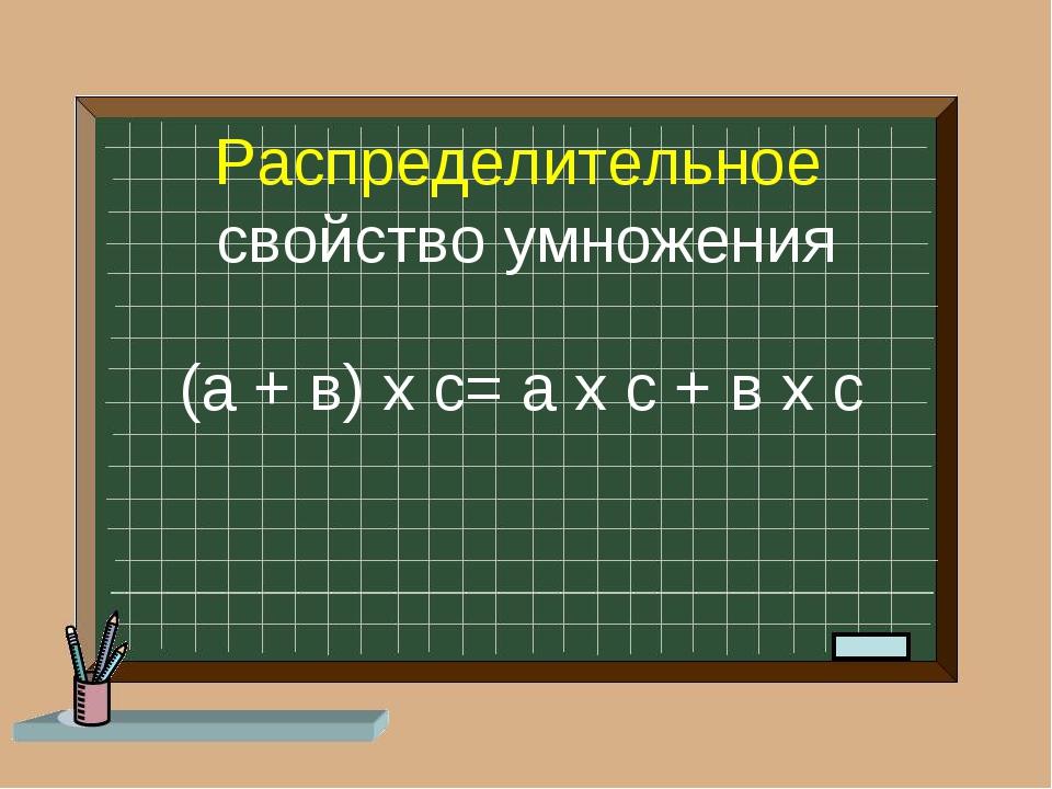 Распределительное свойство умножения (а + в) х с= а х с + в х с
