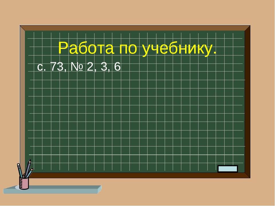 Работа по учебнику. с. 73, № 2, 3, 6