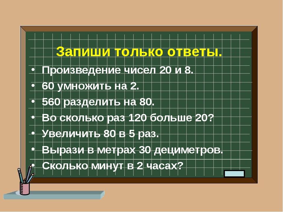 Запиши только ответы. Произведение чисел 20 и 8. 60 умножить на 2. 560 раздел...