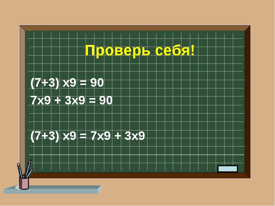 Проверь себя! (7+3) х9 = 90 7х9 + 3х9 = 90 (7+3) х9 = 7х9 + 3х9