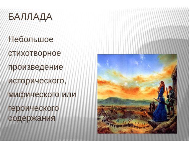 БАЛЛАДА Небольшое стихотворное произведение исторического, мифического или ге...
