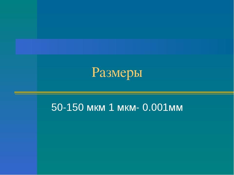 Размеры 50-150 мкм 1 мкм- 0.001мм