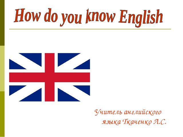 Учитель английского языка Ткаченко Л.С.