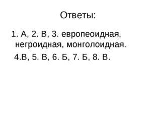 Ответы: 1. А, 2. В, 3. европеоидная, негроидная, монголоидная. 4.В, 5. В, 6.