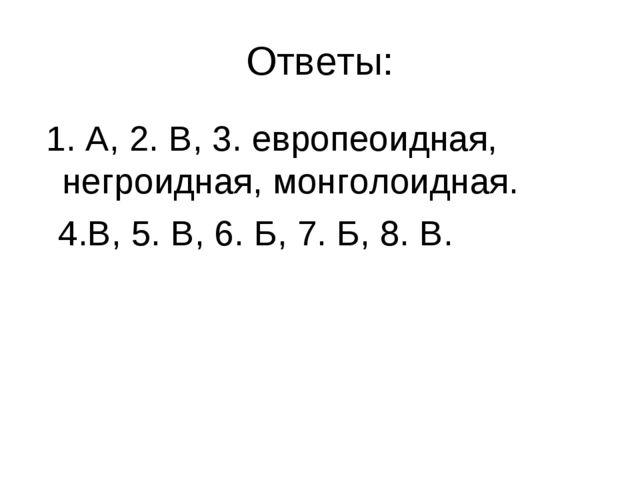 Ответы: 1. А, 2. В, 3. европеоидная, негроидная, монголоидная. 4.В, 5. В, 6....