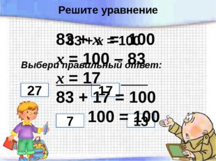 83 + х = 100 Выбери правильный ответ: 27 7 17 13 83 + х = 100 х = 100 – 83 х