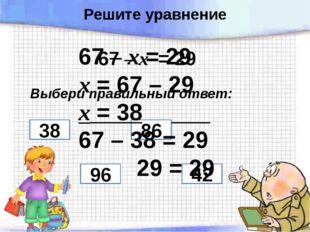 67 – х = 29 Выбери правильный ответ: 96 86 38 42 67 – х = 29 х = 67 – 29 х =