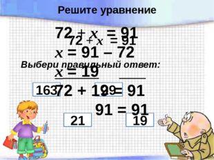 72 + х = 91 Выбери правильный ответ: 21 29 19 163 72 + х = 91 х = 91 – 72 х =