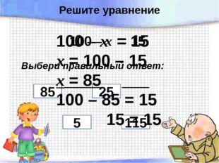100 – х = 15 Выбери правильный ответ: 5 25 85 115 100 – х = 15 х = 100 – 15 х
