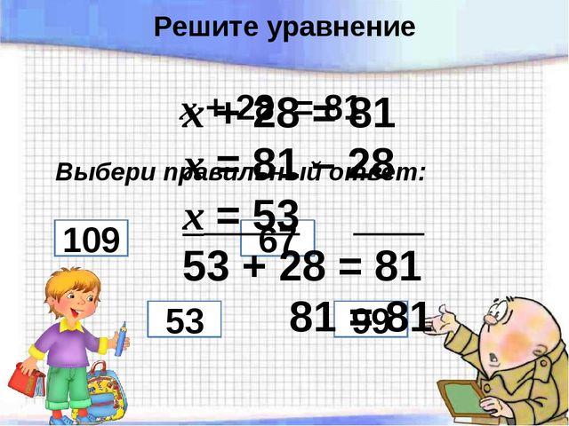 х + 28 = 81 Выбери правильный ответ: 109 67 53 99 х + 28 = 81 х = 81 – 28 х =...