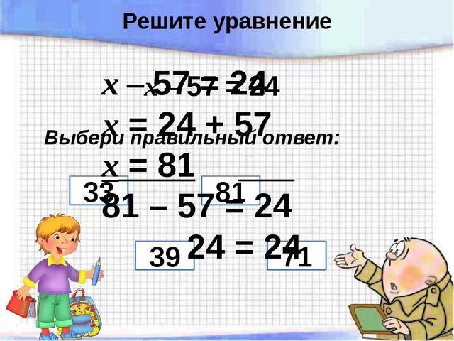 х – 57 = 24 Выбери правильный ответ: 39 71 81 33 х – 57 = 24 х = 24 + 57 х =...