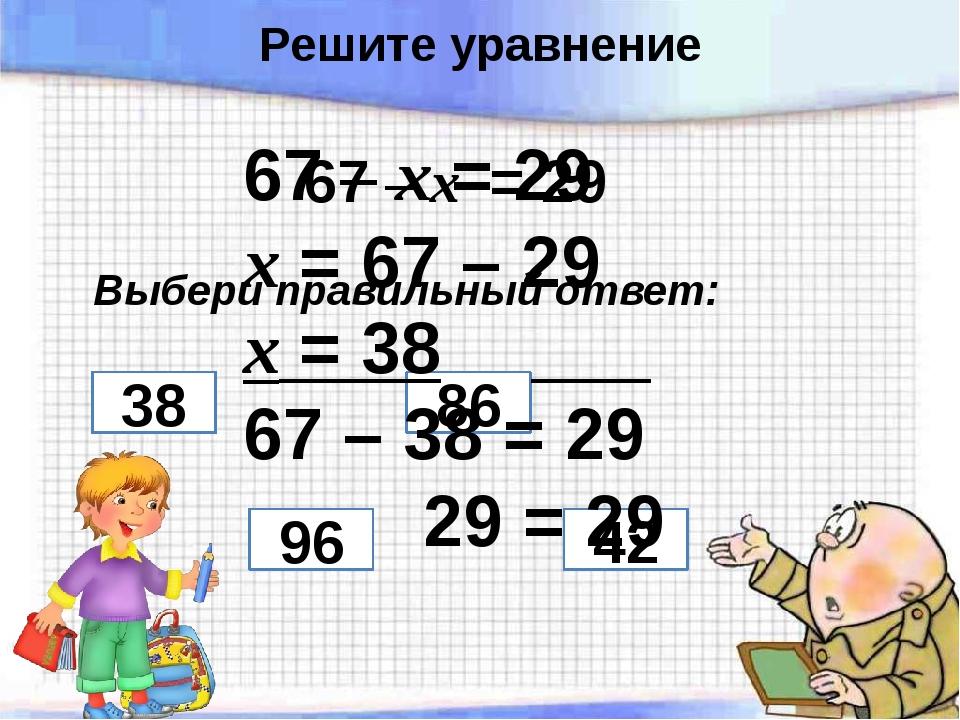 67 – х = 29 Выбери правильный ответ: 96 86 38 42 67 – х = 29 х = 67 – 29 х =...