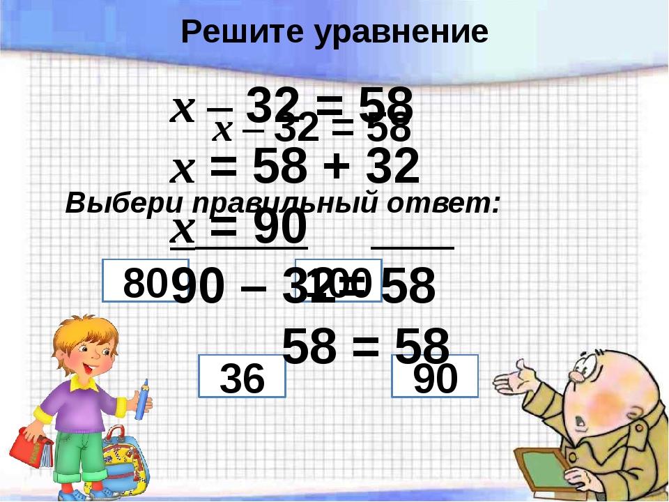х – 32 = 58 Выбери правильный ответ: 36 100 90 80 х – 32 = 58 х = 58 + 32 х =...