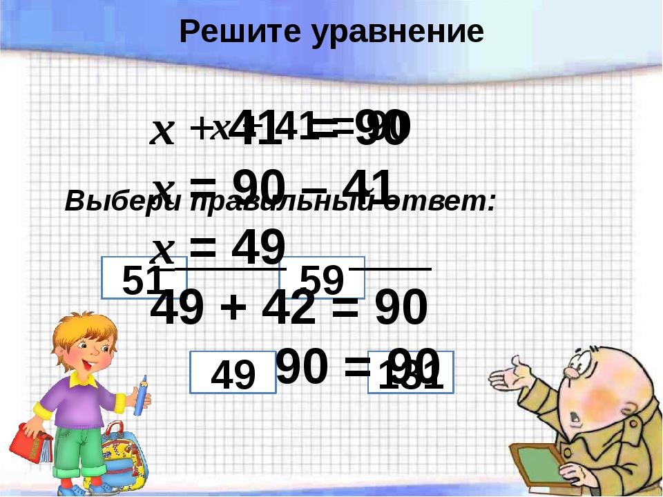 х + 41 = 90 Выбери правильный ответ: 51 59 49 131 х + 41 = 90 х = 90 – 41 х =...