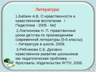 Литература: 1.Бабаян А.В. О нравственности и нравственном воспитании / Педаго