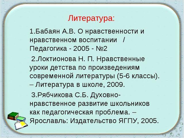 Литература: 1.Бабаян А.В. О нравственности и нравственном воспитании / Педаго...