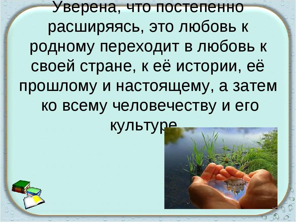 Уверена, что постепенно расширяясь, это любовь к родному переходит в любовь к...