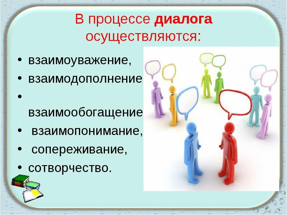 В процессе диалога осуществляются: взаимоуважение, взаимодополнение, взаимооб...