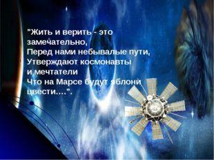 """""""Жить и верить - это замечательно, Перед нами небывалые пути, Утверждают косм"""