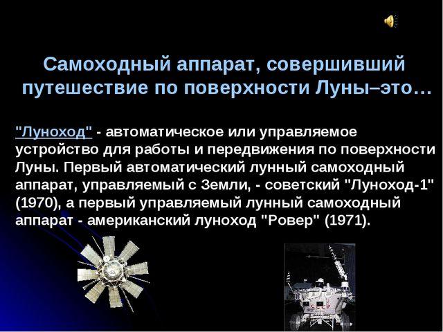 """Самоходный аппарат, совершивший путешествие по поверхности Луны–это… """"Луноход..."""
