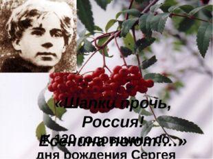 «Шапки прочь, Россия! Есенина поют!…» К 120 годовщине со дня рождения Сергея