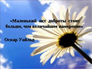 «Маленький акт доброты стоит больше, чем величайшее намерение» Оскар Уайльд