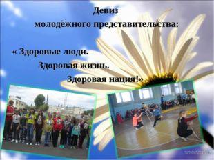Девиз молодёжного представительства: « Здоровые люди. Здоровая жизнь. Здорова