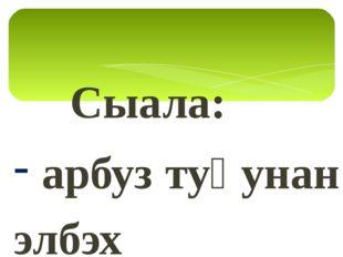 Сыала: арбуз туһунан элбэх информацияны булуу; арбуз-отон ду, оҕуруот аһа ду