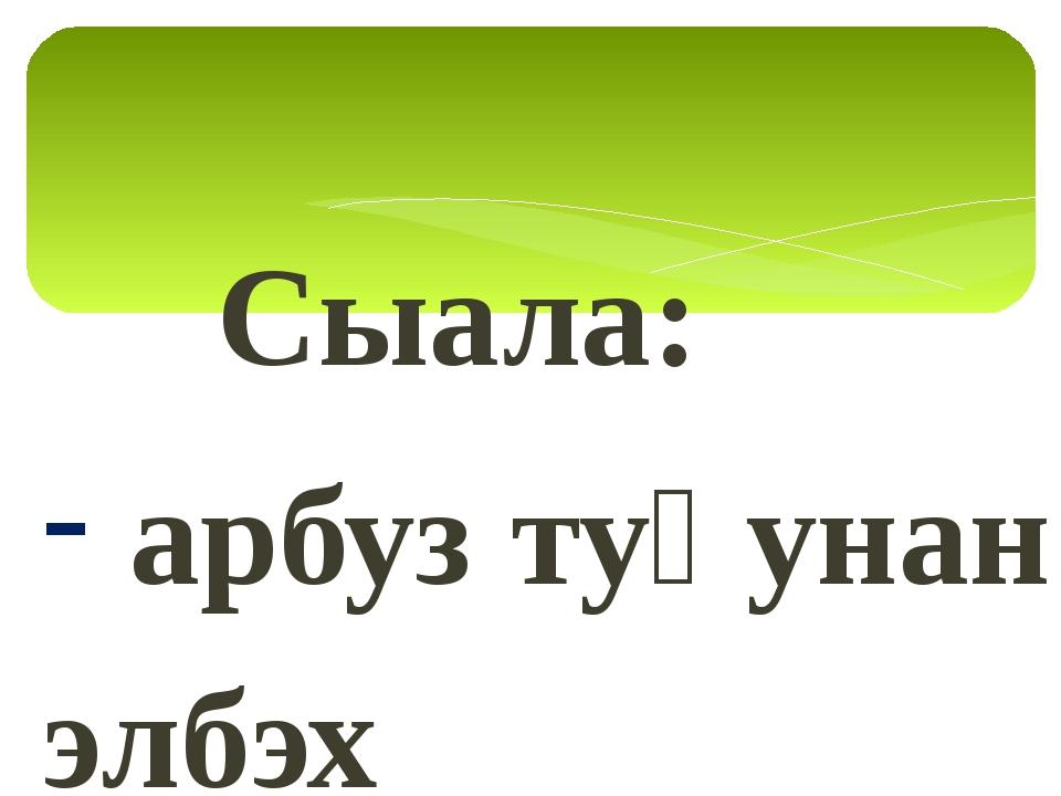 Сыала: арбуз туһунан элбэх информацияны булуу; арбуз-отон ду, оҕуруот аһа ду...