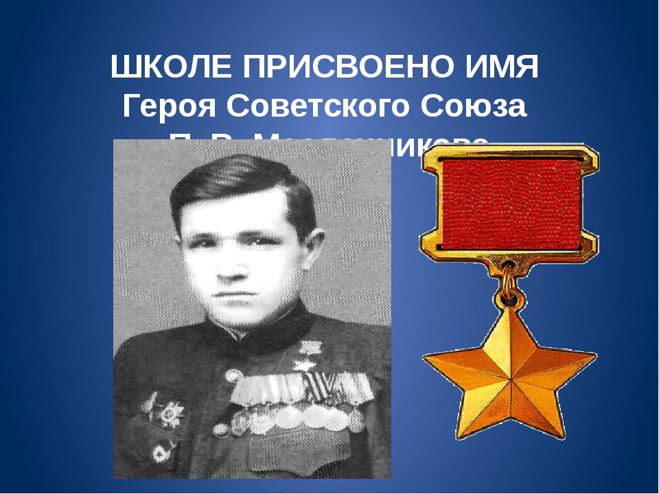 ШКОЛЕ ПРИСВОЕНО ИМЯ Героя Советского Союза П. В. Масленникова