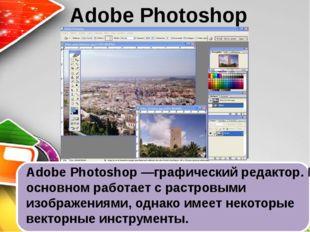 Adobe Photoshop Adobe Photoshop —графический редактор. В основном работает с